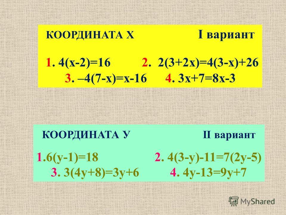 КООРДИНАТА У II вариант 1.6(у-1)=18 2. 4(3-у)-11=7(2у-5) 3. 3(4у+8)=3у+6 4. 4у-13=9у+7 КООРДИНАТА Х I вариант 1. 4(х-2)=16 2. 2(3+2х)=4(3-х)+26 3. –4(7-х)=х-16 4. 3х+7=8х-3