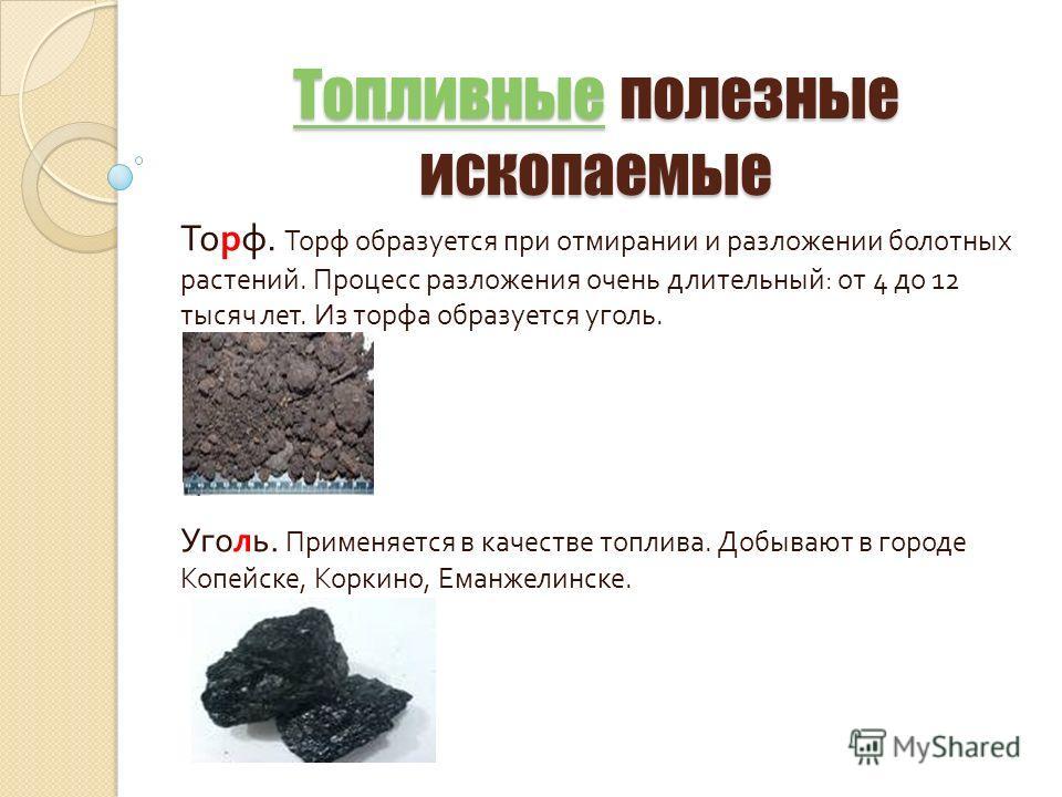 ТопливныеТопливные полезные ископаемые Топливные Торф. Торф образуется при отмирании и разложении болотных растений. Процесс разложения очень длительный : от 4 до 12 тысяч лет. Из торфа образуется уголь. Уголь. Применяется в качестве топлива. Добываю