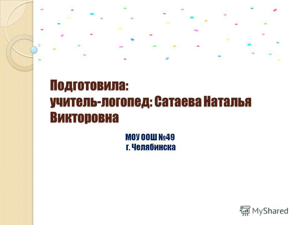 Подготовила: учитель-логопед: Сатаева Наталья Викторовна МОУ ООШ 49 г. Челябинска