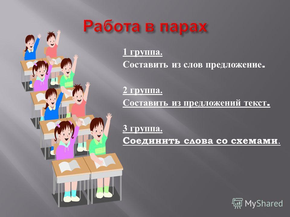 1 группа. Составить из слов предложение. 2 группа. Составить из предложений текст. 3 группа. Соединить слова со схемами.