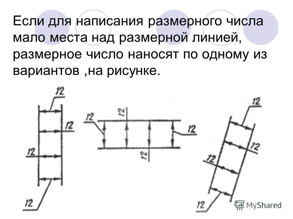Если для написания размерного числа мало места над размерной линией, размерное число наносят по одному из вариантов,на рисунке.