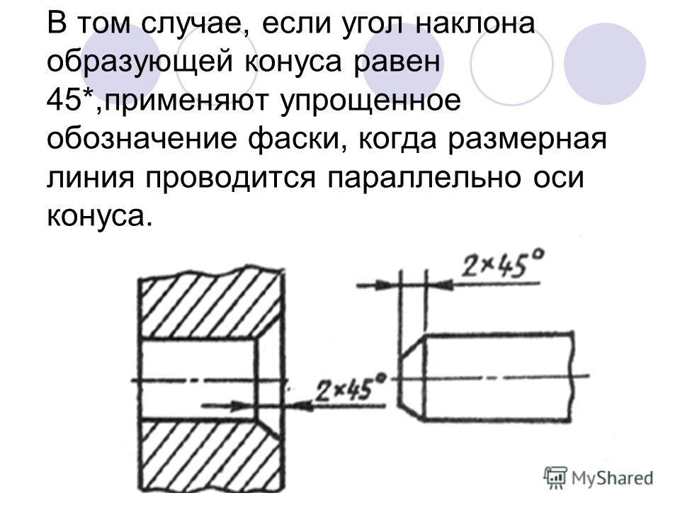 В том случае, если угол наклона образующей конуса равен 45*,применяют упрощенное обозначение фаски, когда размерная линия проводится параллельно оси конуса.