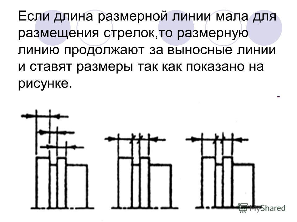 Если длина размерной линии мала для размещения стрелок,то размерную линию продолжают за выносные линии и ставят размеры так как показано на рисунке.