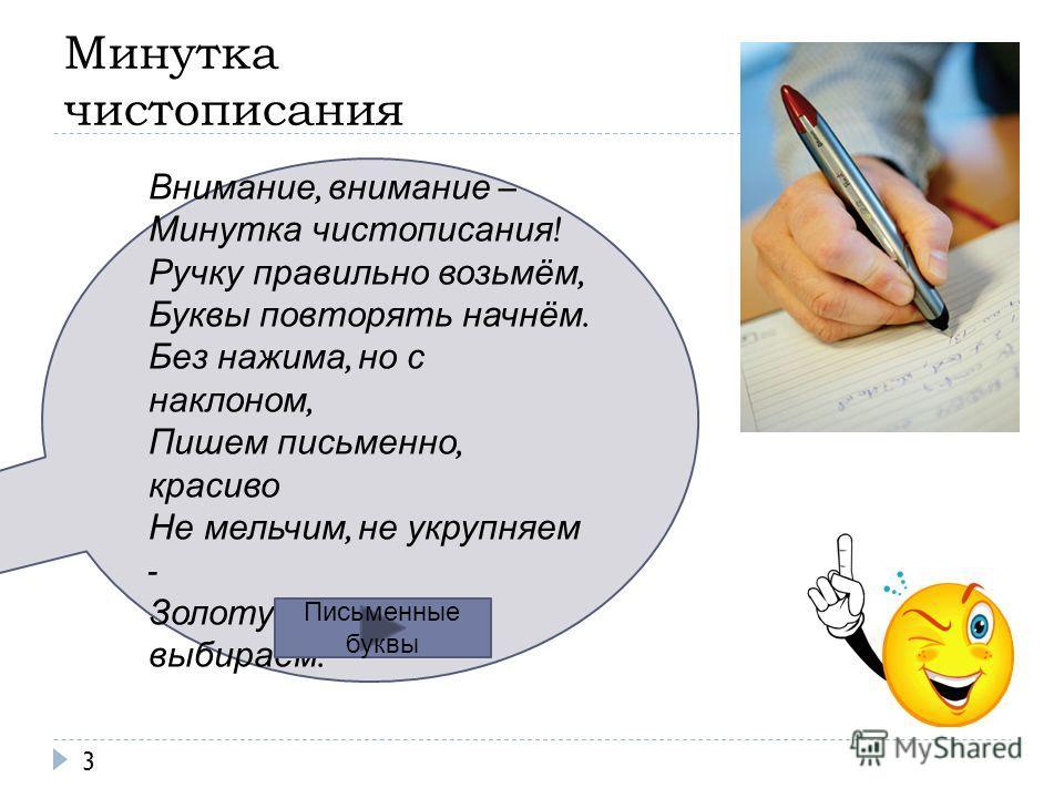 Минутка чистописания 3 Внимание, внимание – Минутка чистописания ! Ручку правильно возьмём, Буквы повторять начнём. Без нажима, но с наклоном, Пишем письменно, красиво Не мельчим, не укрупняем - Золотую высоту выбираем. Письменные буквы