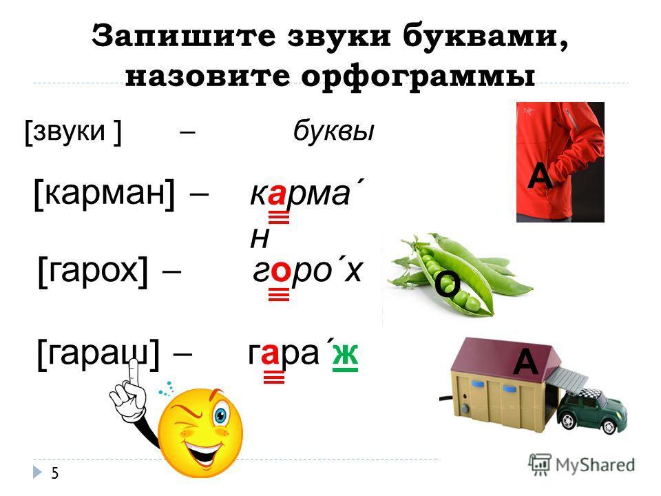 Запишите звуки буквами, назовите орфограммы 5 [ карман ] – [ гарох ] – [ гараш ] – карма΄ н горо΄х гара΄ж [ звуки ] – буквы А О А
