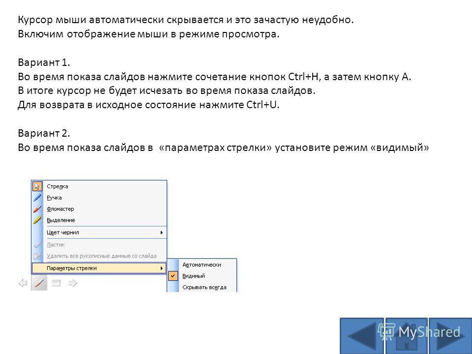 Курсор мыши автоматически скрывается и это зачастую неудобно. Включим отображение мыши в режиме просмотра. Вариант 1. Во время показа слайдов нажмите сочетание кнопок Ctrl+H, а затем кнопку A. В итоге курсор не будет исчезать во время показа слайдов.