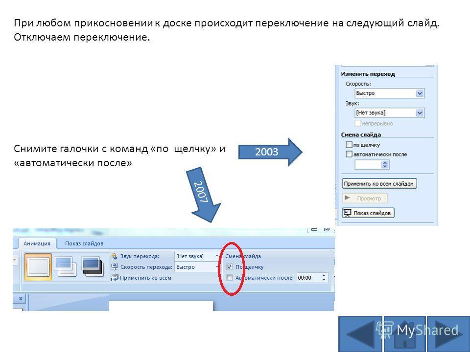 При любом прикосновении к доске происходит переключение на следующий слайд. Отключаем переключение. Снимите галочки с команд «по щелчку» и «автоматически после» 2003 2007