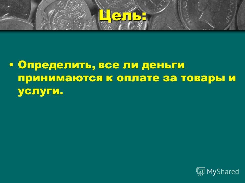 Цель: Определить, все ли деньги принимаются к оплате за товары и услуги.