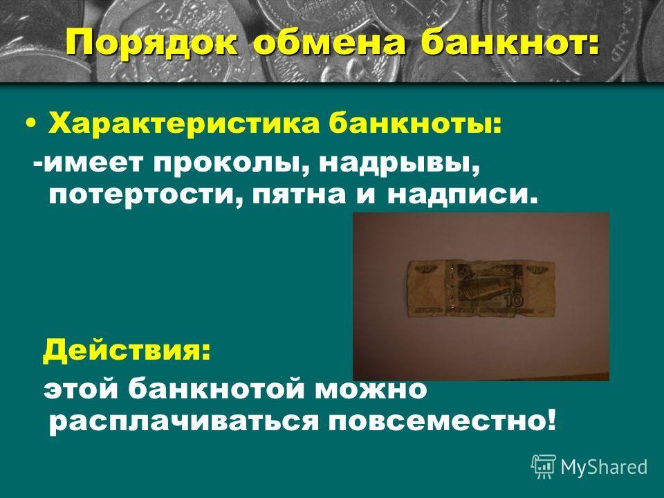 Характеристика банкноты: -имеет проколы, надрывы, потертости, пятна и надписи. Действия: этой банкнотой можно расплачиваться повсеместно! Порядок обмена банкнот: