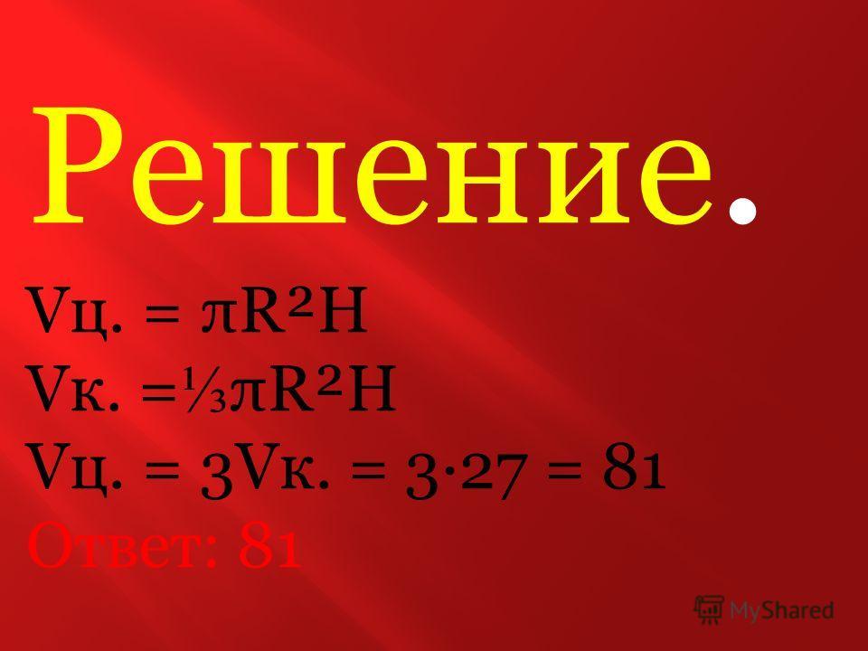 h R Задание В9 Цилиндр и конус имеют общее основание и общую высоту. Вычислите объём цилиндра, если объём конуса равен 27