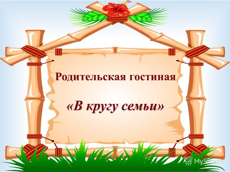 «В кругу семьи» Родительская гостиная «В кругу семьи»