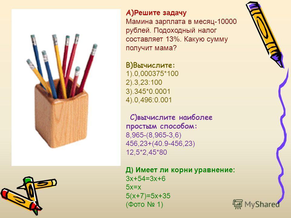 А) Решите задачу Мамина зарплата в месяц-10000 рублей. Подоходный налог составляет 13%. Какую сумму получит мама? В)Вычислите: 1).0,000375*100 2).3,23:100 3).345*0.0001 4).0,496:0.001 С)вычислите наиболее простым способом: 8,965-(8,965-3,6) 456,23+(4
