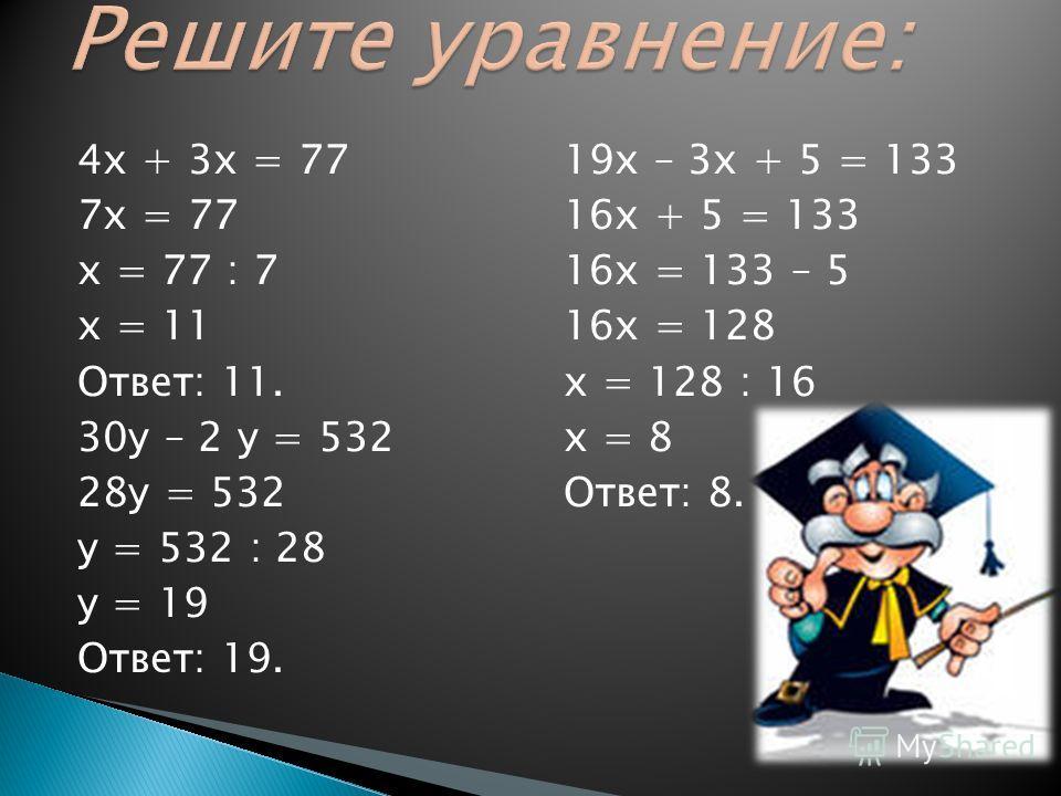 4х + 3х = 77 7х = 77 х = 77 : 7 х = 11 Ответ: 11. 30у – 2 у = 532 28у = 532 у = 532 : 28 у = 19 Ответ: 19. 19х – 3х + 5 = 133 16х + 5 = 133 16х = 133 – 5 16х = 128 х = 128 : 16 х = 8 Ответ: 8.