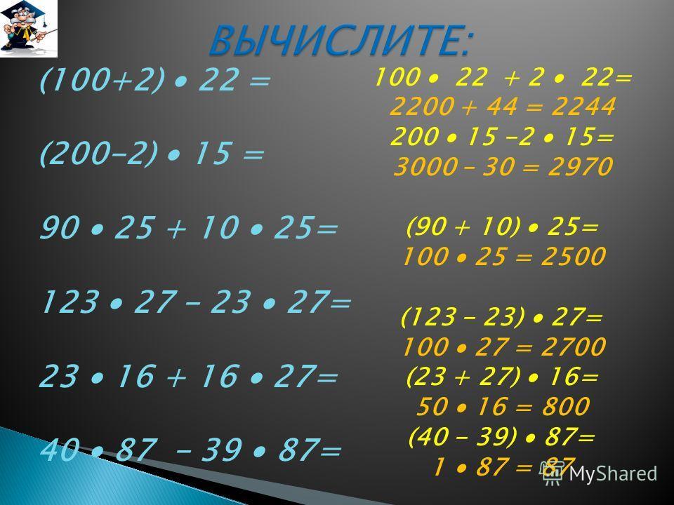 (100+2) 22 = (200-2) 15 = 90 25 + 10 25= 123 27 - 23 27= 23 16 + 16 27= 40 87 - 39 87= 100 22 + 2 22= 2200 + 44 = 2244 200 15 -2 15= 3000 – 30 = 2970 (90 + 10) 25= 100 25 = 2500 (123 - 23) 27= 100 27 = 2700 (23 + 27) 16= 50 16 = 800 (40 - 39) 87= 1 8