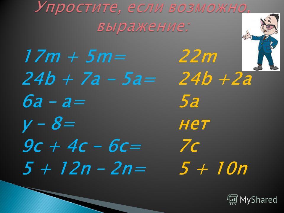 17m + 5m= 24b + 7a - 5a= 6a – a= y – 8= 9c + 4c - 6c= 5 + 12n – 2n= 22m 24b +2а 5а нет 7c 5 + 10n