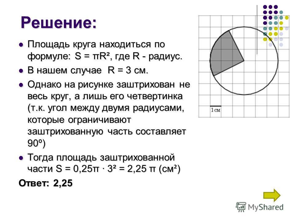 Решение: Площадь круга находиться по формуле: S = πR², где R - радиус. В нашем случае R = 3 см. Однако на рисунке заштрихован не весь круг, а лишь его четвертинка (т.к. угол между двумя радиусами, которые ограничивают заштрихованную часть составляет
