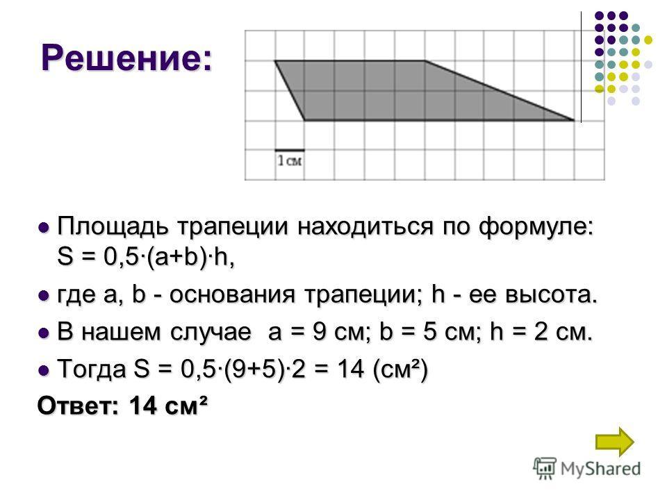 Решение: Площадь трапеции находиться по формуле: S = 0,5(a+b)h, где а, b - основания трапеции; h - ее высота. В нашем случае а = 9 см; b = 5 см; h = 2 см. Тогда S = 0,5(9+5)2 = 14 (см²) Ответ: 14 см²
