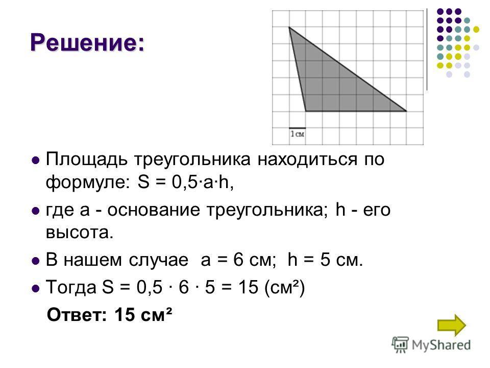Решение: Площадь треугольника находиться по формуле: S = 0,5ah, где а - основание треугольника; h - его высота. В нашем случае а = 6 см; h = 5 см. Тогда S = 0,5 6 5 = 15 (см²) Ответ: 15 см²