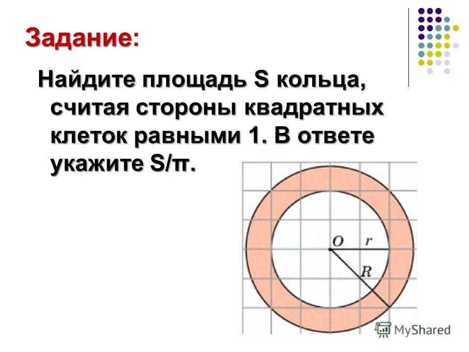 Задание Задание : Н НН Найдите площадь S кольца, считая стороны квадратных клеток равными 1. В ответе укажите S/π.