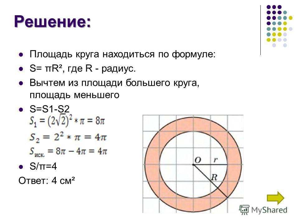 Решение: Площадь круга находиться по формуле: S= πR², где R - радиус. Вычтем из площади большего круга, площадь меньшего S=S1-S2 S/π=4 Ответ: 4 см²