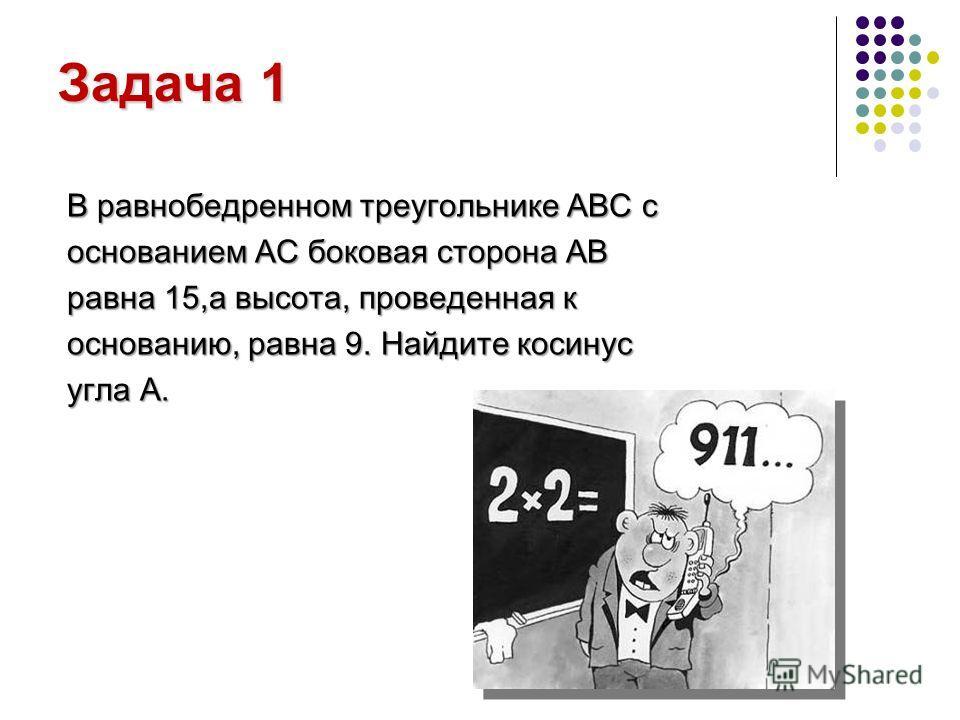 Задача 1 В равнобедренном треугольнике ABC c основанием AC боковая сторона АВ равна 15,а высота, проведенная к основанию, равна 9. Найдите косинус угла А.