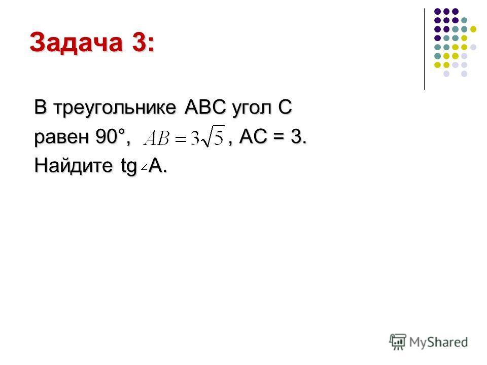 Задача 3: В треугольнике АВС угол С равен 90°,, AC = 3. Найдите tg A.