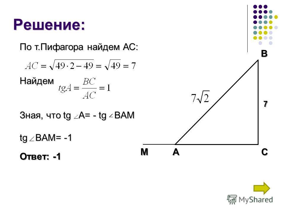 Решение: СВА 7 М По т.Пифагора найдем АС: Найдем Зная, что tg A= - tg BAM tg B BAM= -1 Ответ: -1
