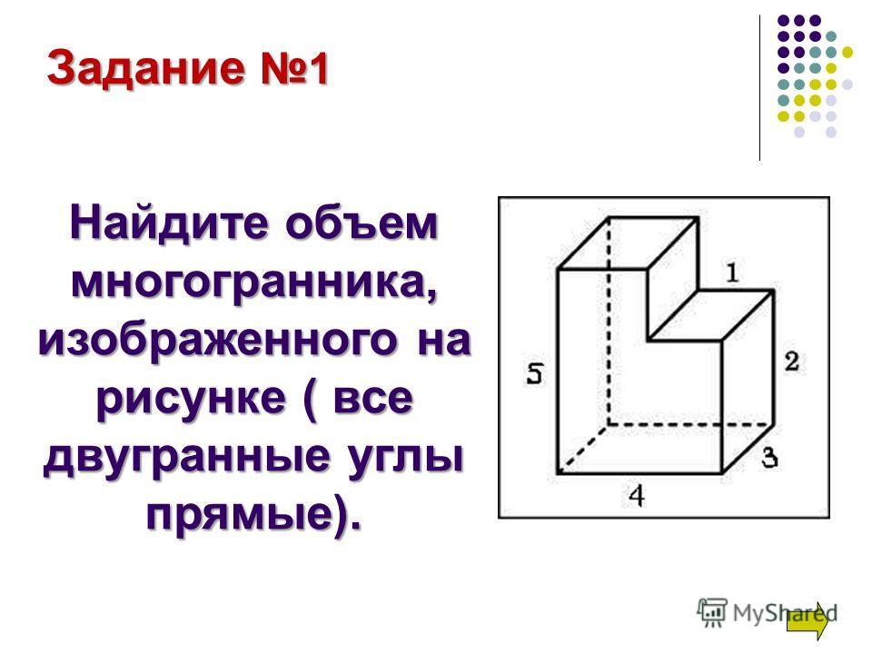 Задание 1 Найдите объем многогранника, изображенного на рисунке ( все двугранные углы прямые).