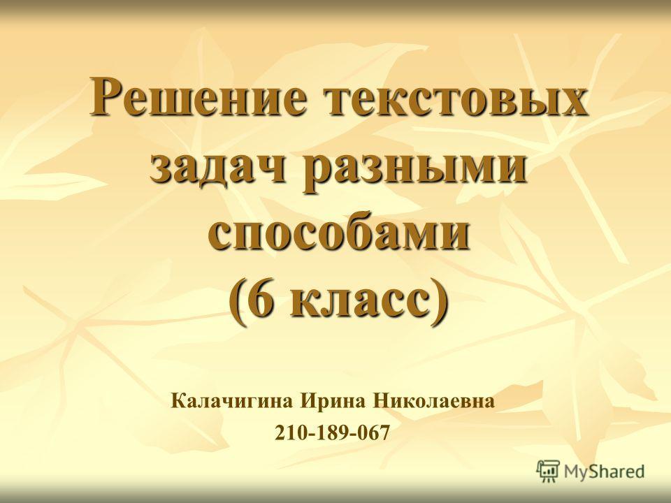 Решение текстовых задач разными способами (6 класс) Калачигина Ирина Николаевна 210-189-067