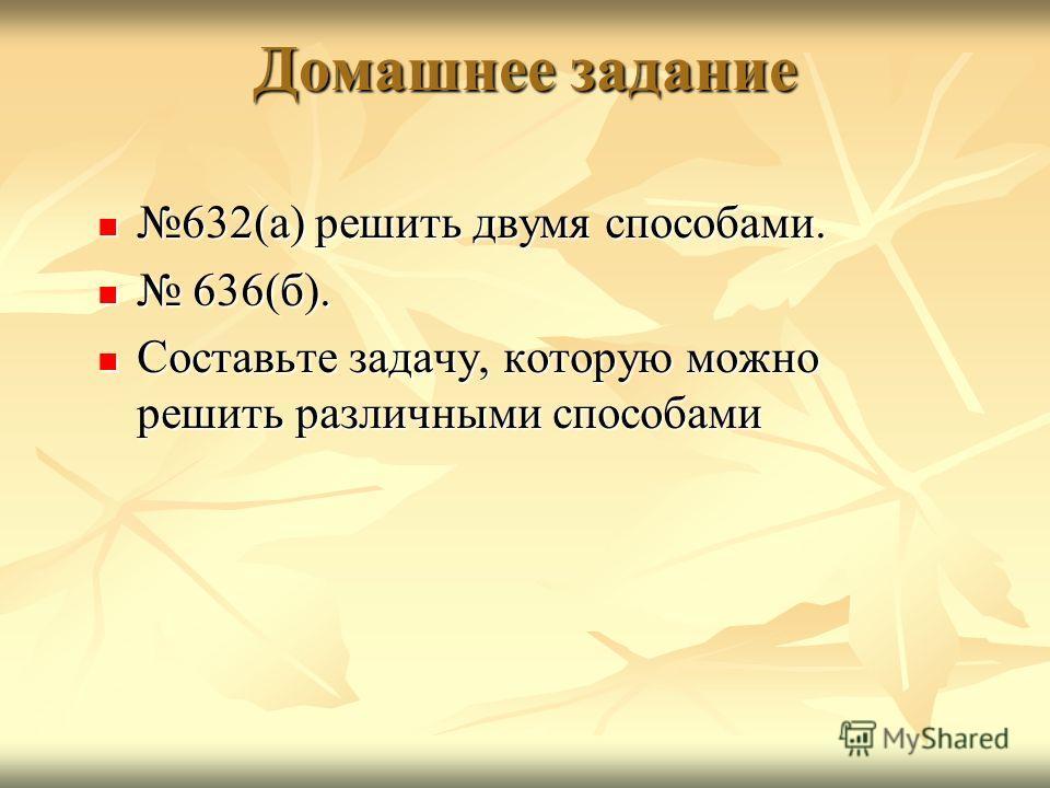 Домашнее задание 632(а) решить двумя способами. 632(а) решить двумя способами. 636(б). 636(б). Составьте задачу, которую можно решить различными способами Составьте задачу, которую можно решить различными способами