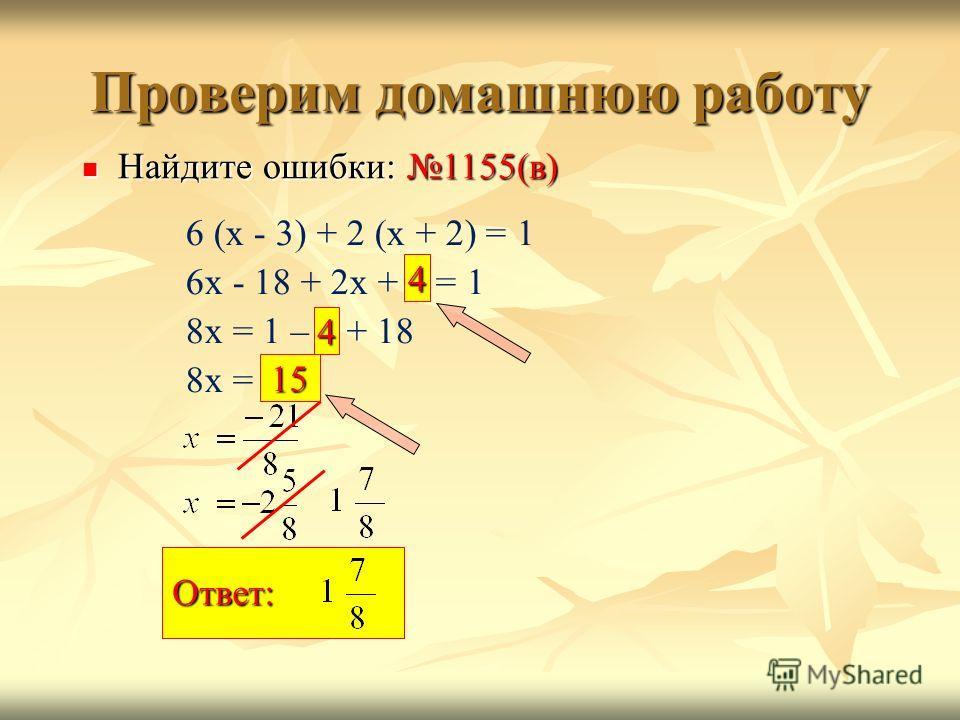 Проверим домашнюю работу 6 (х - 3) + 2 (х + 2) = 1 6х - 18 + 2х + 2 = 1 8х = 1 – 2 + 18 8х = - 21 Найдите ошибки: 1155(в) Найдите ошибки: 1155(в) 4 Ответ: 15 4 Ответ: