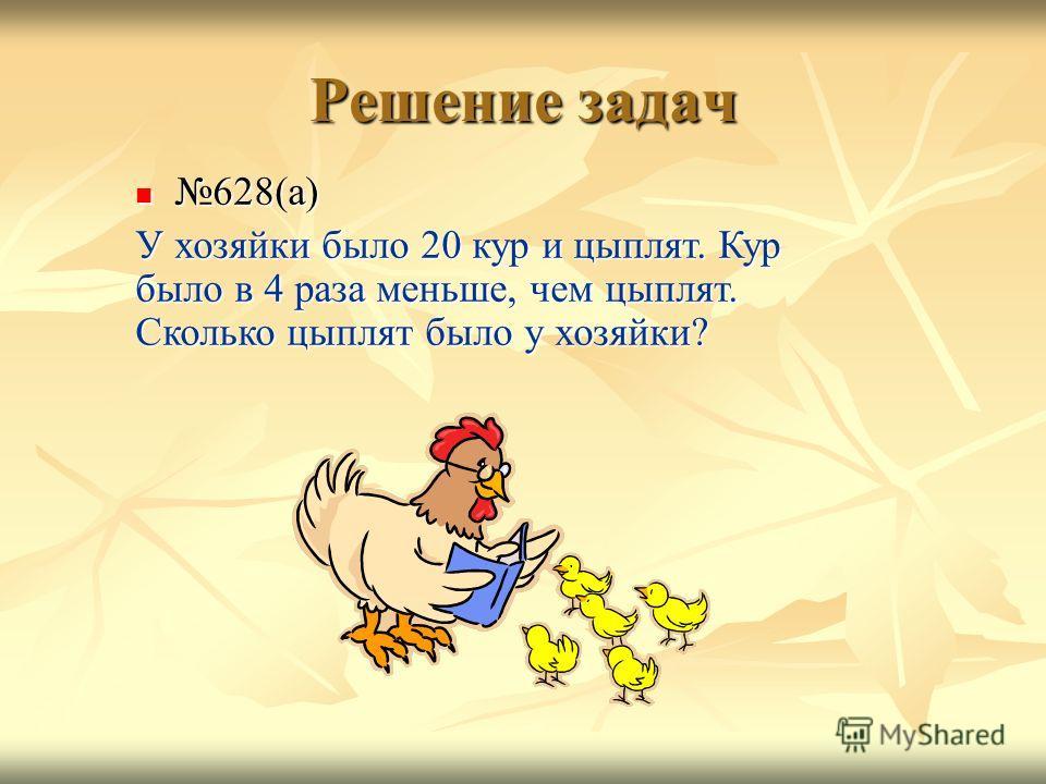 Решение задач 628(а) 628(а) У хозяйки было 20 кур и цыплят. Кур было в 4 раза меньше, чем цыплят. Сколько цыплят было у хозяйки?