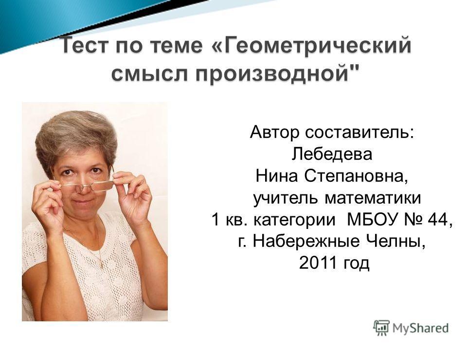 Автор составитель: Лебедева Нина Степановна, учитель математики 1 кв. категории МБОУ 44, г. Набережные Челны, 2011 год