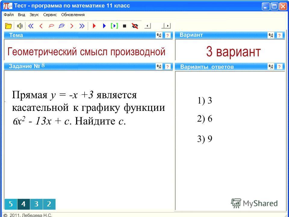 Геометрический смысл производной 3 вариант Прямая y = -x +3 является касательной к графику функции 6 x 2 - 13x + c. Найдите с. 1) 3 8 2) 6 3) 9 5432