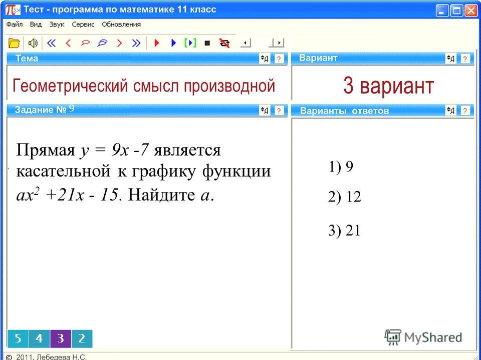 Геометрический смысл производной 3 вариант 1) 9 9 2) 12 3) 21 5432 Прямая y = 9x -7 является касательной к графику функции аx 2 +21x - 15. Найдите а.