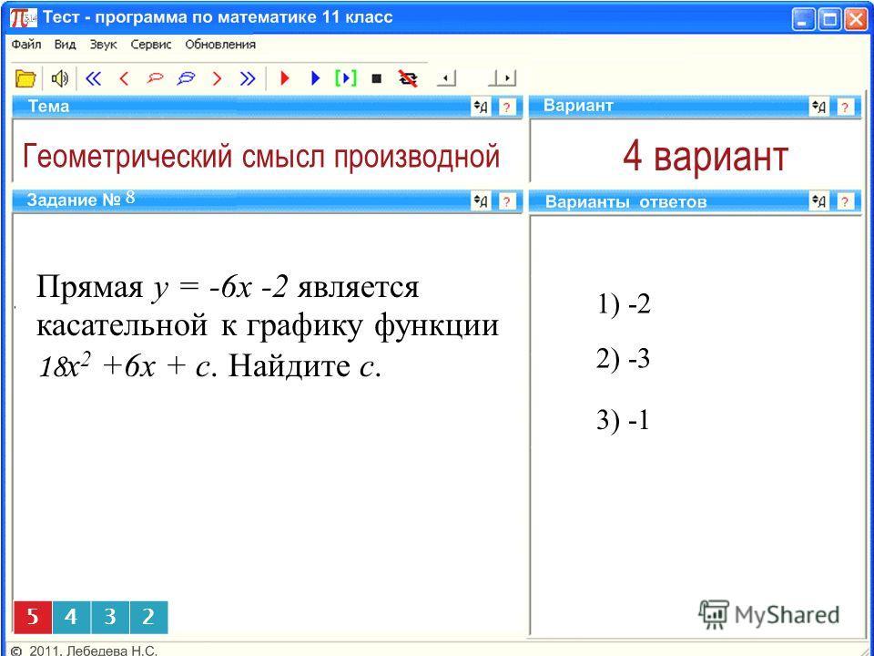 Геометрический смысл производной 4 вариант Прямая y = -6x -2 является касательной к графику функции 18 x 2 +6x + c. Найдите с. 1) -2 8 3) 5432 2) -3