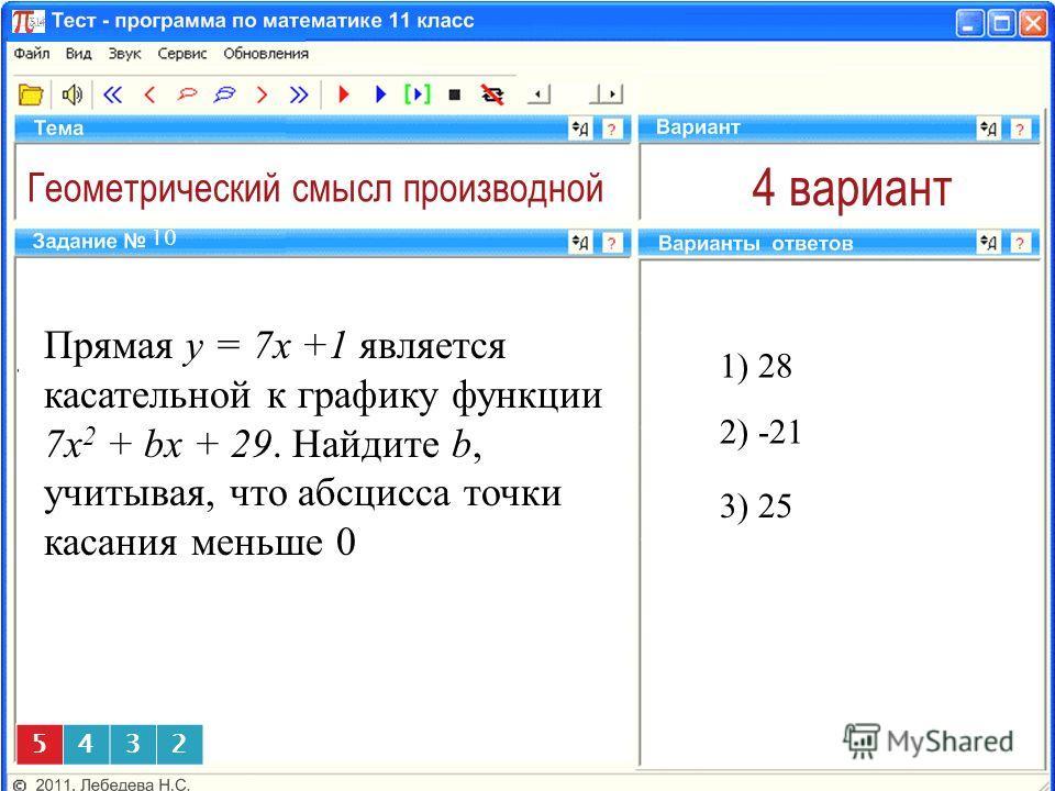 Геометрический смысл производной 4 вариант Прямая y = 7x +1 является касательной к графику функции 7x 2 + bx + 29. Найдите b, учитывая, что абсцисса точки касания меньше 0 1) 28 10 3) 25 5432 2) -21