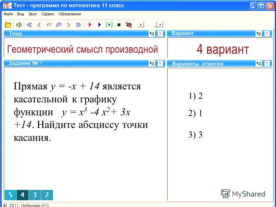 Геометрический смысл производной 4 вариант 1) 2 2 2) 1 5432 Прямая y = -x + 14 является касательной к графику функции y = x 3 -4 x 2 + 3x +14. Найдите абсциссу точки касания. 3) 3