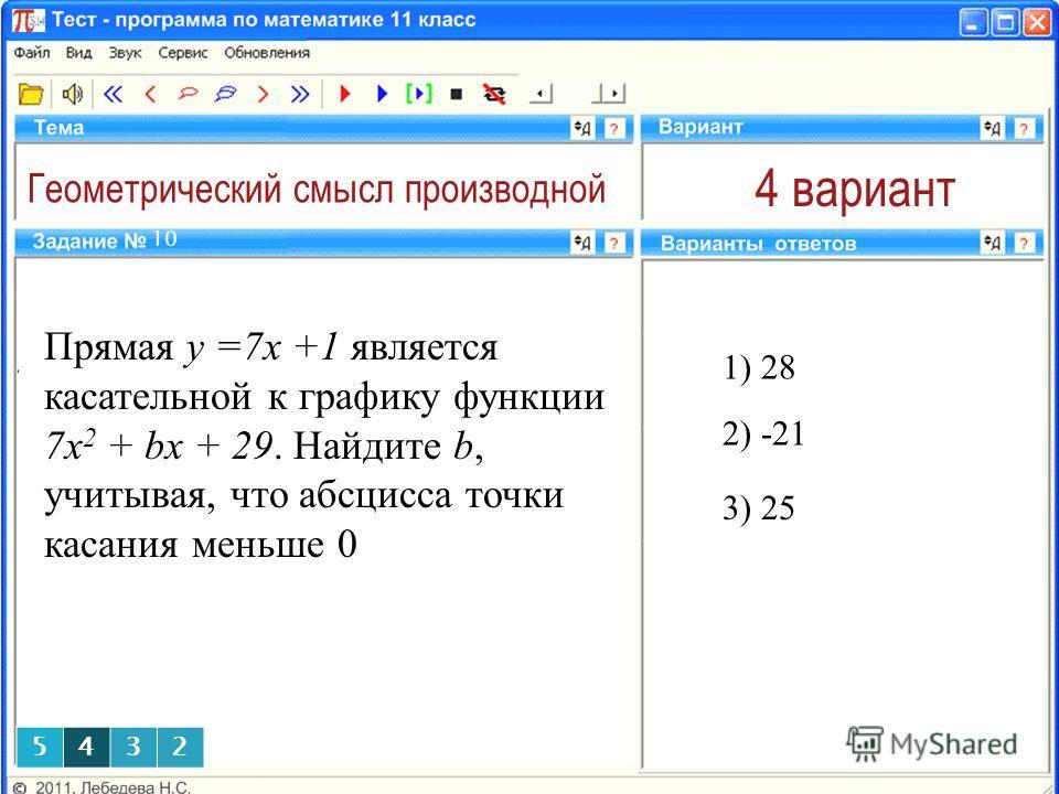Геометрический смысл производной 4 вариант Прямая y =7x +1 является касательной к графику функции 7x 2 + bx + 29. Найдите b, учитывая, что абсцисса точки касания меньше 0 1) 28 10 2) -21 3) 25 5432