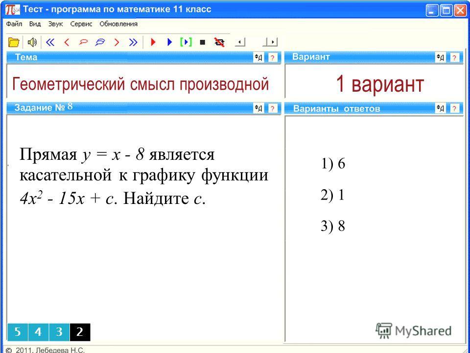 Геометрический смысл производной 1 вариант Прямая y = x - 8 является касательной к графику функции 4x 2 - 15x + c. Найдите с. 1) 6 8 3) 8 2) 1 5432
