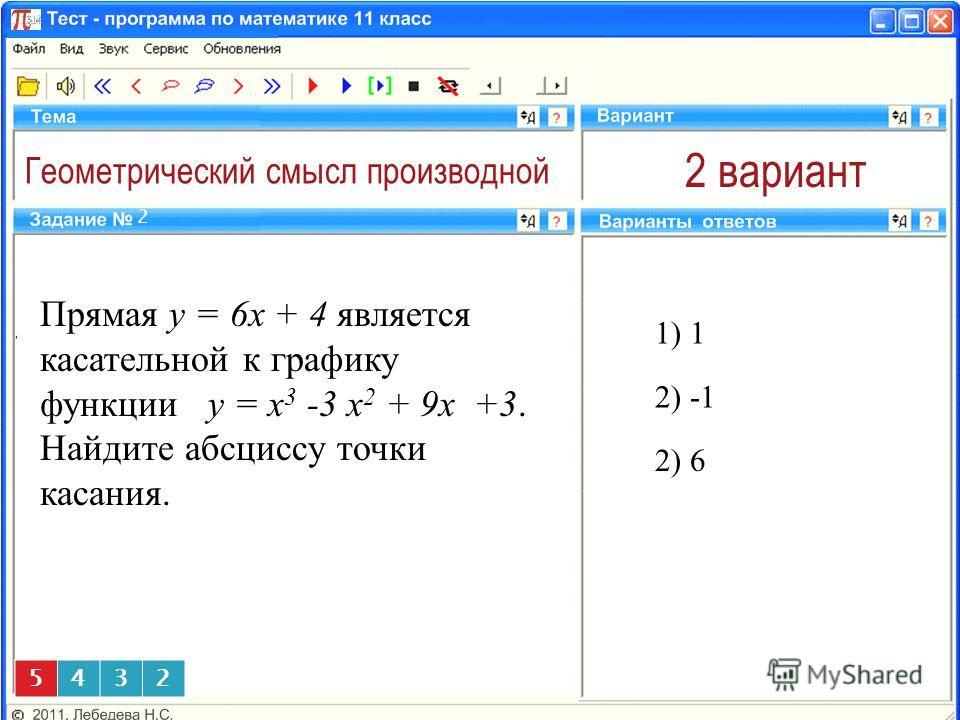 Геометрический смысл производной 2 вариант Прямая y = 6x + 4 является касательной к графику функции y = x 3 -3 x 2 + 9x +3. Найдите абсциссу точки касания. 1) 1 2 2) -1 5432 2) 6