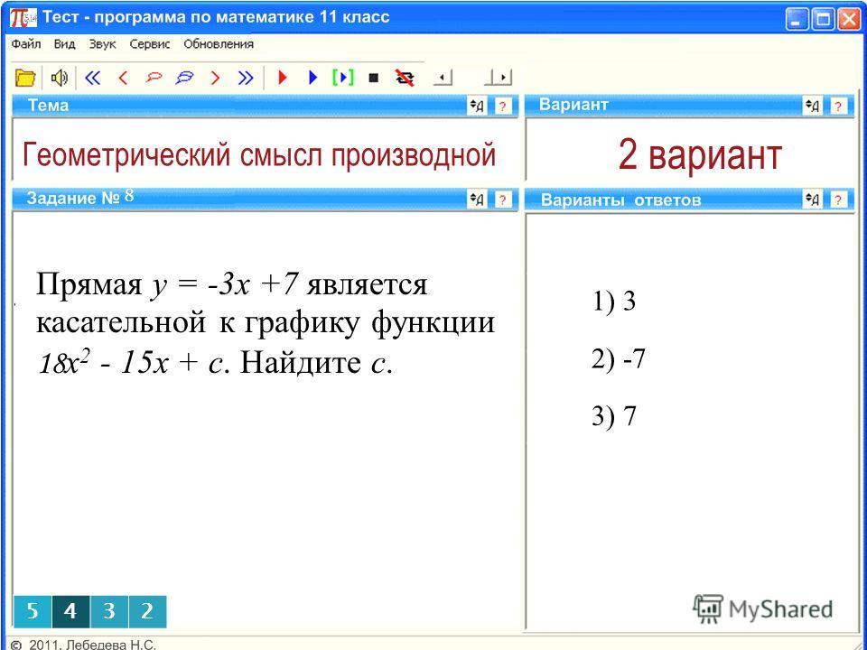 Геометрический смысл производной 2 вариант Прямая y = -3x +7 является касательной к графику функции 18 x 2 - 15x + c. Найдите с. 1) 3 8 2) -7 3) 7 5432
