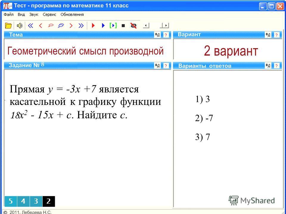 Геометрический смысл производной 2 вариант 1) 3 8 2) -7 3) 7 5432 Прямая y = -3x +7 является касательной к графику функции 18 x 2 - 15x + c. Найдите с.
