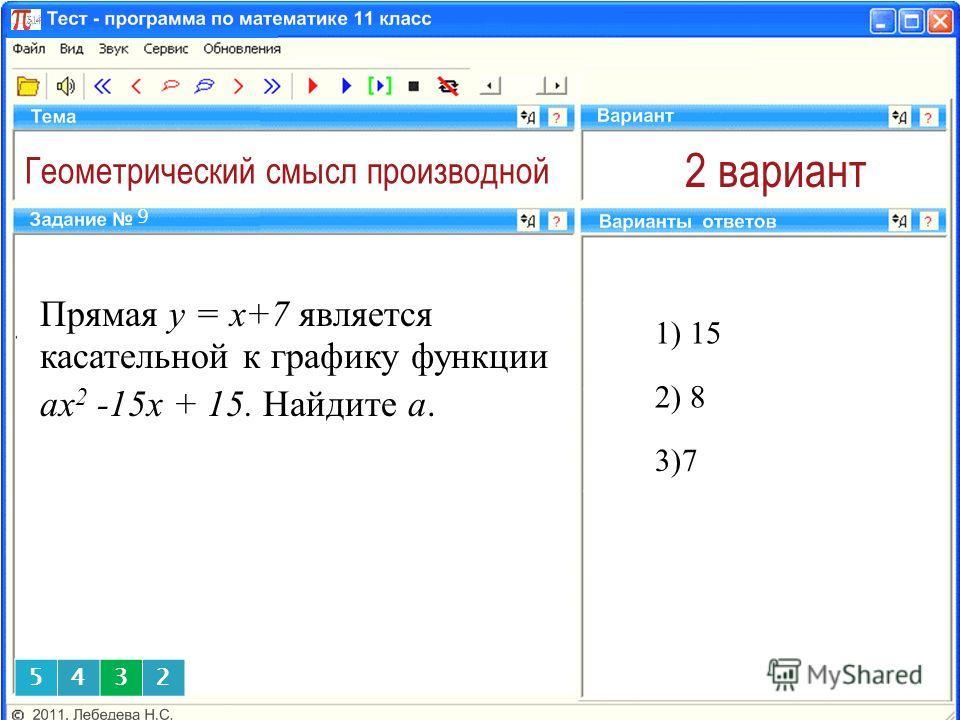 Геометрический смысл производной 2 вариант 1) 15 9 2) 8 3)7 5432 Прямая y = x+7 является касательной к графику функции аx 2 -15x + 15. Найдите а.