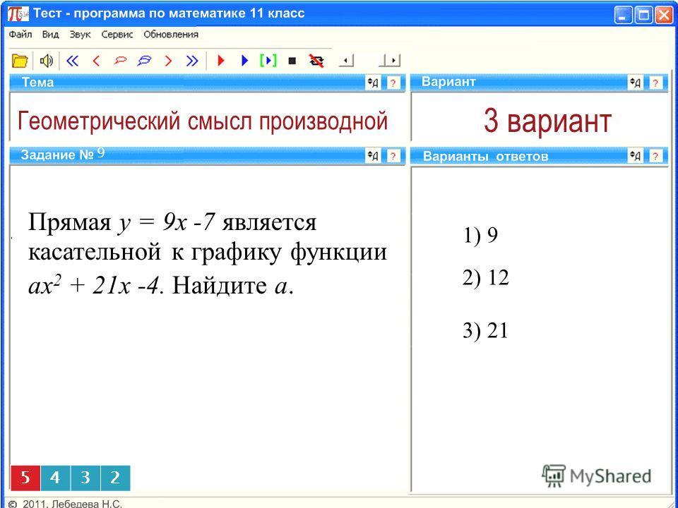 Геометрический смысл производной 3 вариант 1) 9 9 2) 12 5432 Прямая y = 9x -7 является касательной к графику функции аx 2 + 21x -4. Найдите а. 3) 21