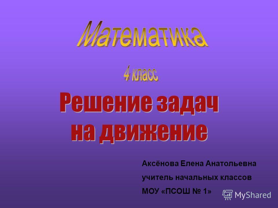 Аксёнова Елена Анатольевна учитель начальных классов МОУ «ПСОШ 1»
