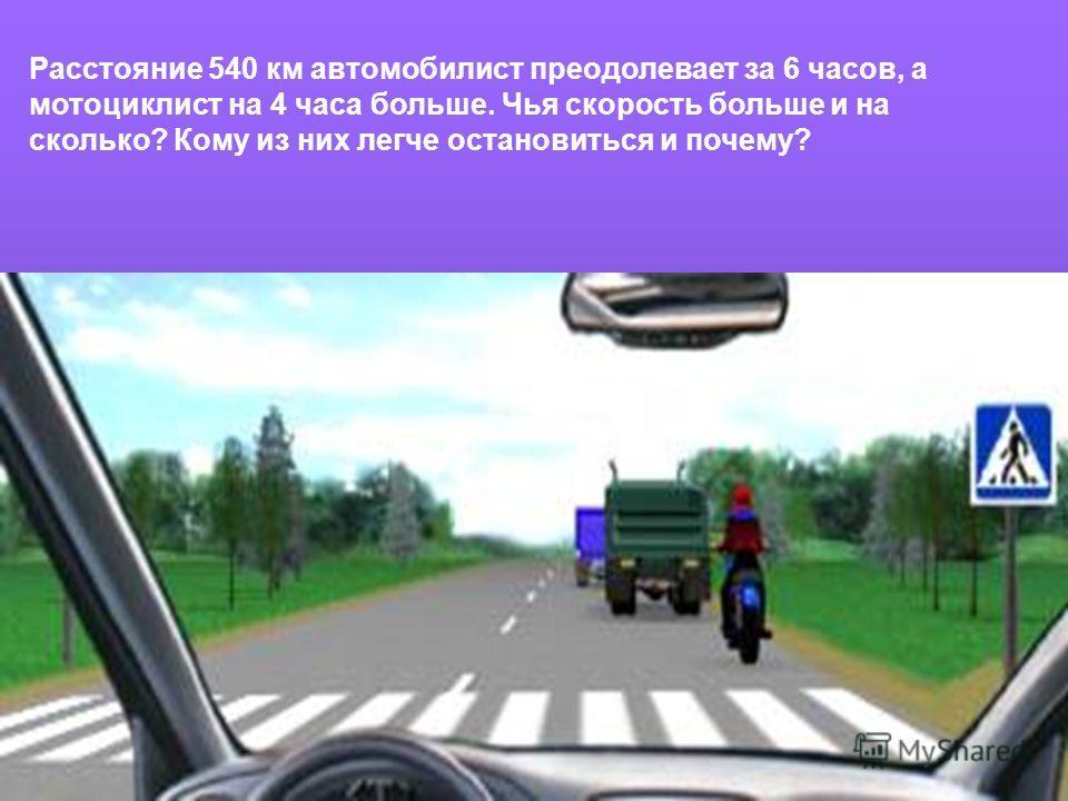 Расстояние 540 км автомобилист преодолевает за 6 часов, а мотоциклист на 4 часа больше. Чья скорость больше и на сколько? Кому из них легче остановиться и почему?