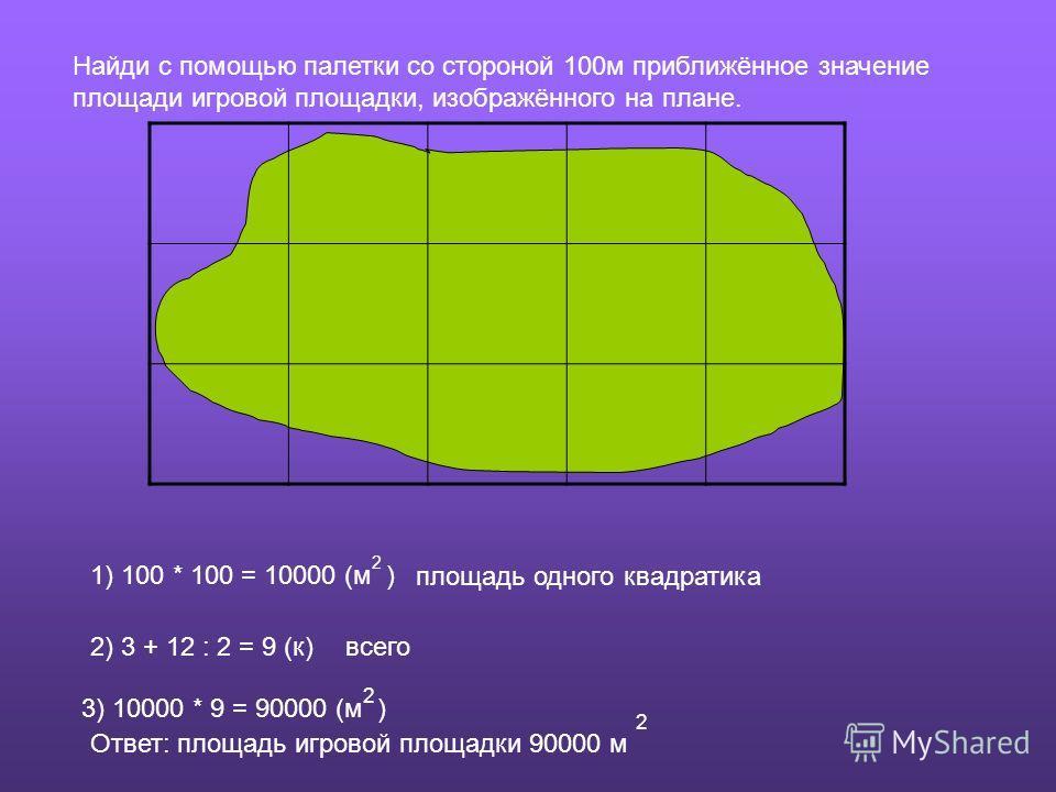 Найди с помощью палетки со стороной 100м приближённое значение площади игровой площадки, изображённого на плане. 1) 100 * 100 = 10000 (м ) 2 площадь одного квадратика 2) 3 + 12 : 2 = 9 (к)всего 3) 10000 * 9 = 90000 (м ) 2 Ответ: площадь игровой площа