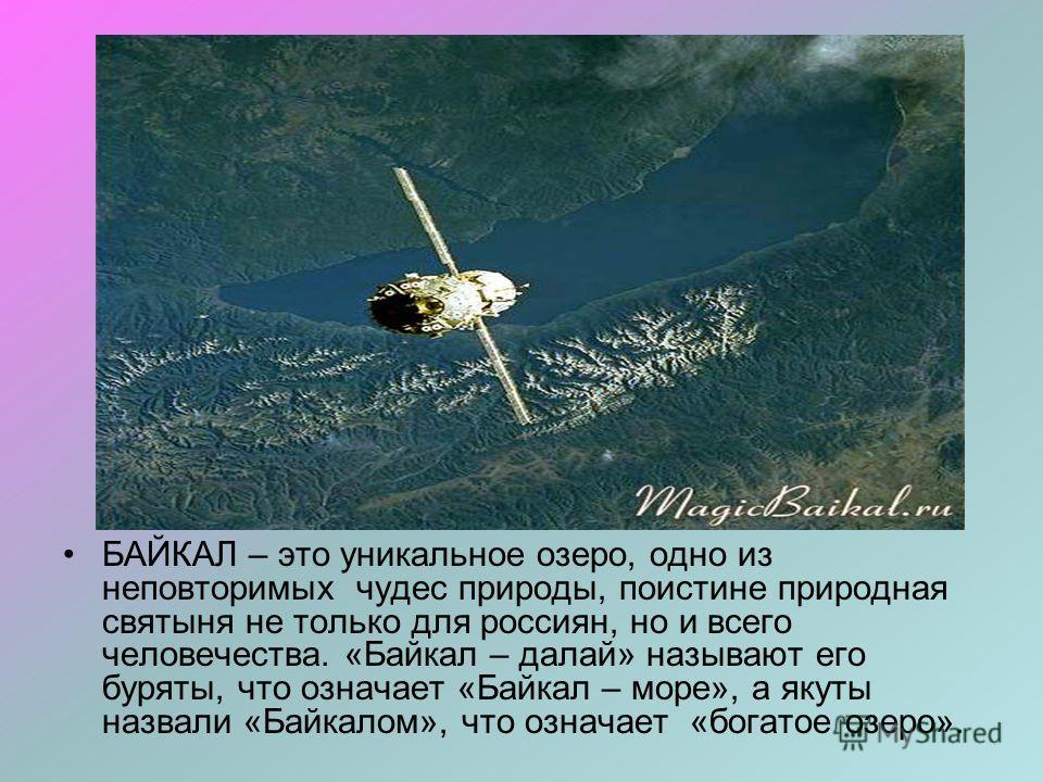 БАЙКАЛ – это уникальное озеро, одно из неповторимых чудес природы, поистине природная святыня не только для россиян, но и всего человечества. «Байкал – далай» называют его буряты, что означает «Байкал – море», а якуты назвали «Байкалом», что означает