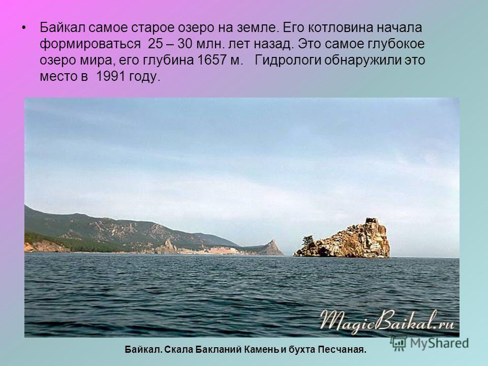 Байкал. Скала Бакланий Камень и бухта Песчаная. Байкал самое старое озеро на земле. Его котловина начала формироваться 25 – 30 млн. лет назад. Это самое глубокое озеро мира, его глубина 1657 м. Гидрологи обнаружили это место в 1991 году.
